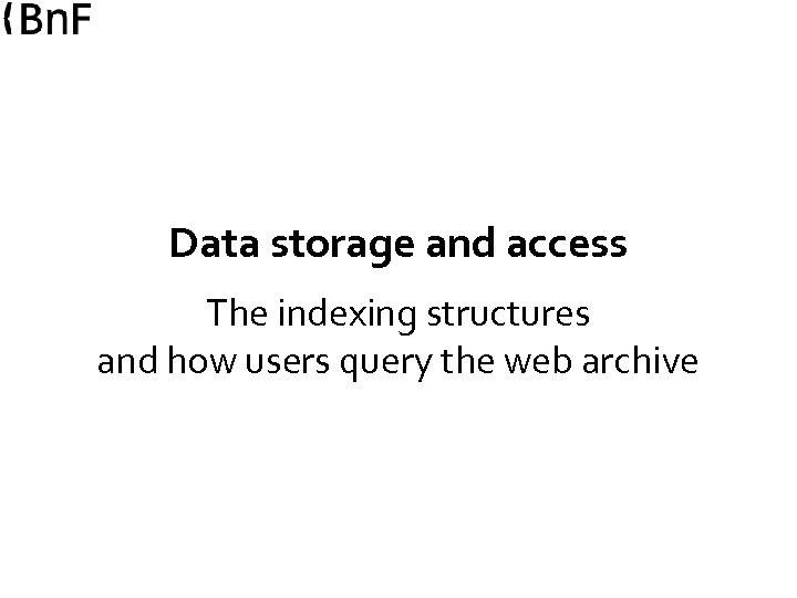 Data storage and access The indexing structures and how users query the web archive