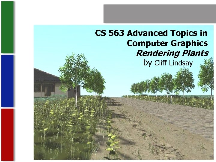 CS 563 Advanced Topics in Computer Graphics Rendering Plants by Cliff Lindsay