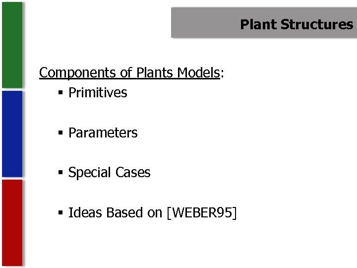 Plant Structures Components of Plants Models: § Primitives § Parameters § Special Cases §