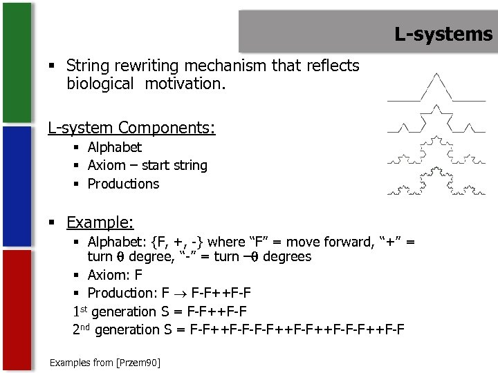 L-systems § String rewriting mechanism that reflects biological motivation. L-system Components: § Alphabet §