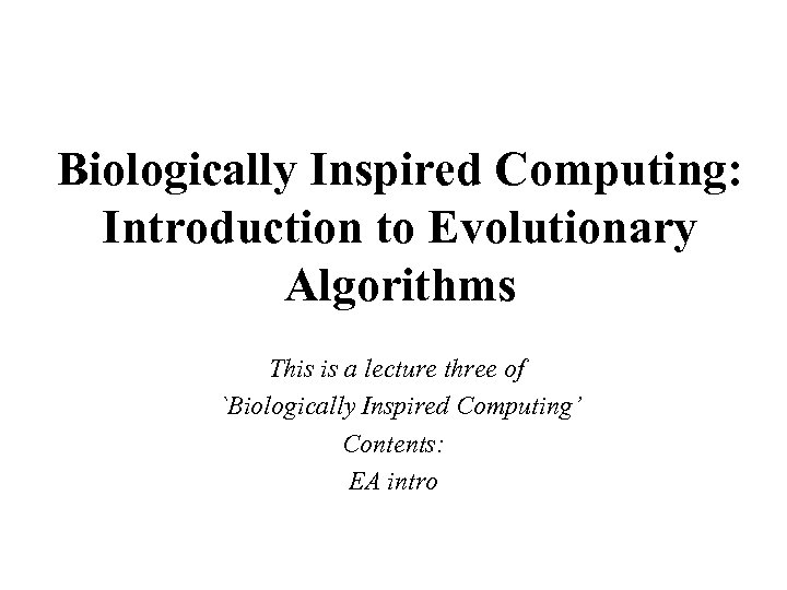 Biologically Inspired Computing: Introduction to Evolutionary Algorithms This is a lecture three of `Biologically