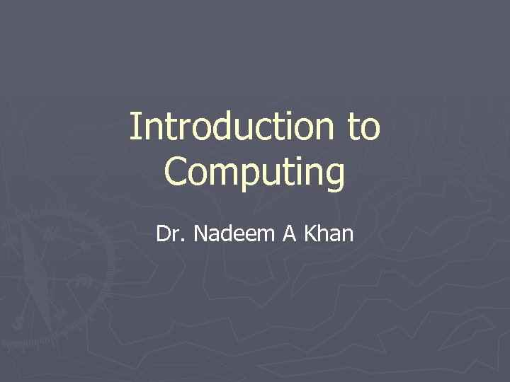 Introduction to Computing Dr. Nadeem A Khan
