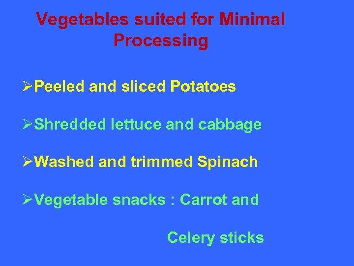 Vegetables suited for Minimal Processing ØPeeled and sliced Potatoes ØShredded lettuce and cabbage ØWashed