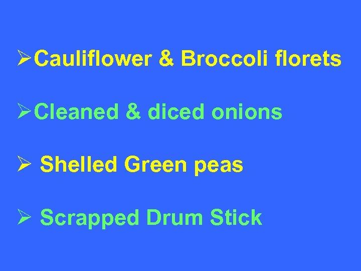 ØCauliflower & Broccoli florets ØCleaned & diced onions Ø Shelled Green peas Ø Scrapped