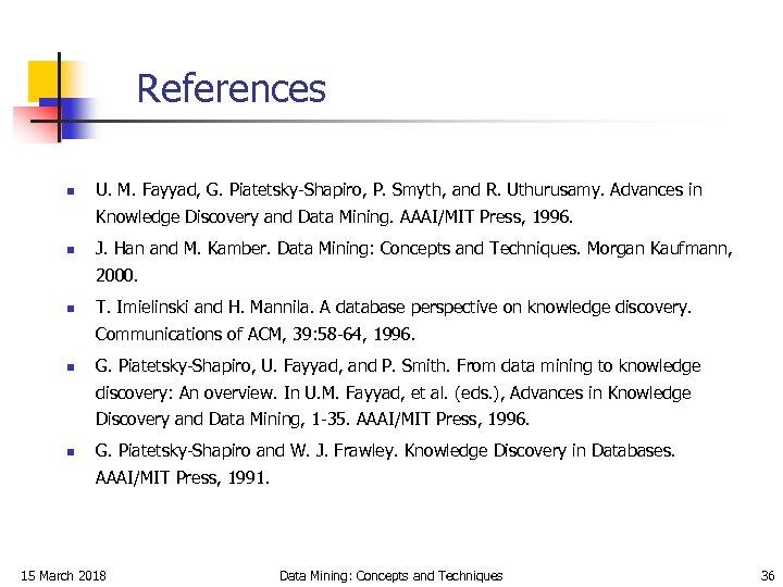 References n U. M. Fayyad, G. Piatetsky-Shapiro, P. Smyth, and R. Uthurusamy. Advances in