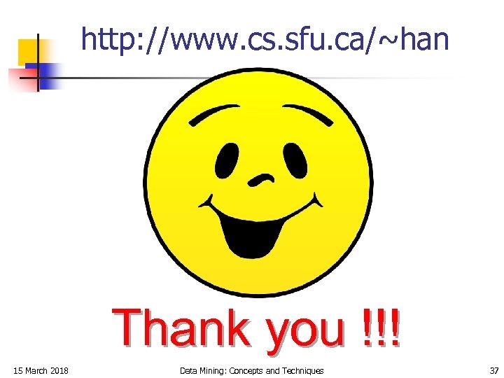 http: //www. cs. sfu. ca/~han Thank you !!! 15 March 2018 Data Mining: Concepts