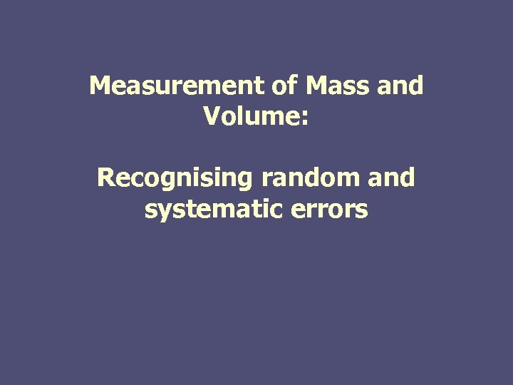 Measurement of Mass and Volume: Recognising random and systematic errors