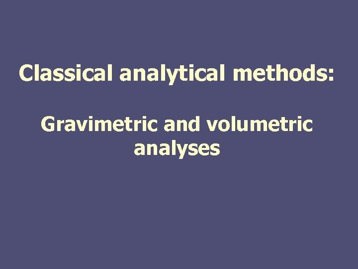 Classical analytical methods: Gravimetric and volumetric analyses