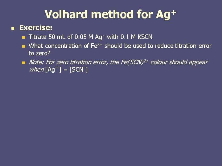 Volhard method for Ag+ n Exercise: n n n Titrate 50 m. L of