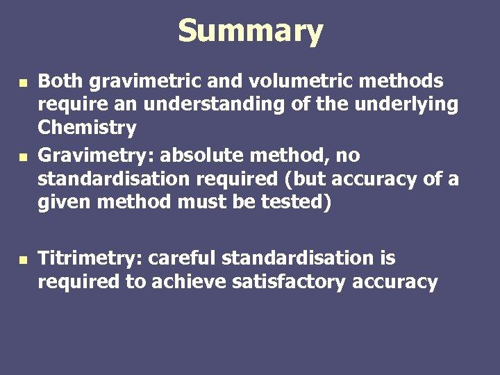 Summary n n n Both gravimetric and volumetric methods require an understanding of the