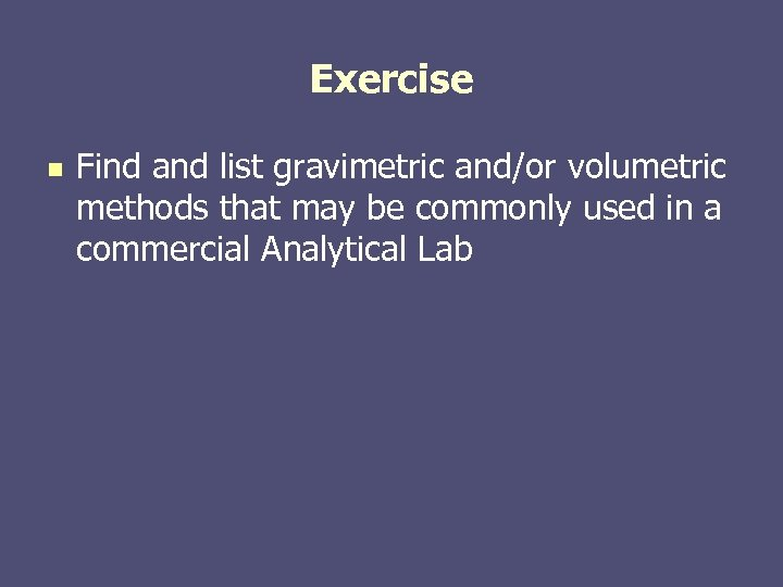 Exercise n Find and list gravimetric and/or volumetric methods that may be commonly used