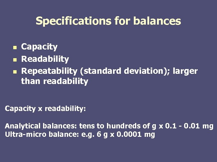 Specifications for balances n n n Capacity Readability Repeatability (standard deviation); larger than readability