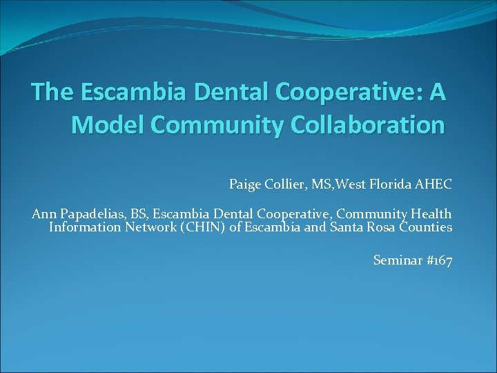 The Escambia Dental Cooperative: A Model Community Collaboration Paige Collier, MS, West Florida AHEC