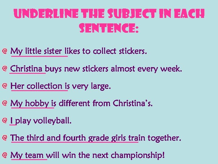 Underline the subject in each sentence: My little sister likes to collect stickers. Christina