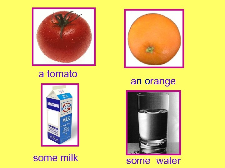 a tomato some milk an orange some water