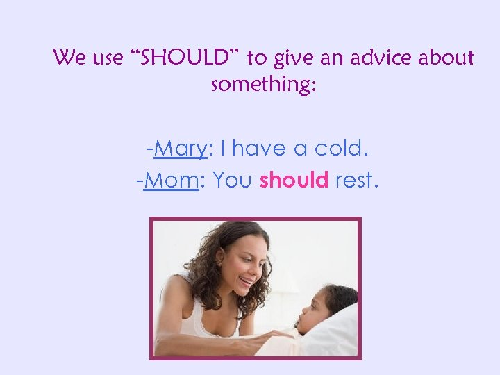 "We use ""SHOULD"" to give an advice about something: -Mary: I have a cold."