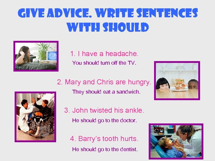 Give advice. Write sentences with should 1. I have a headache. You should turn