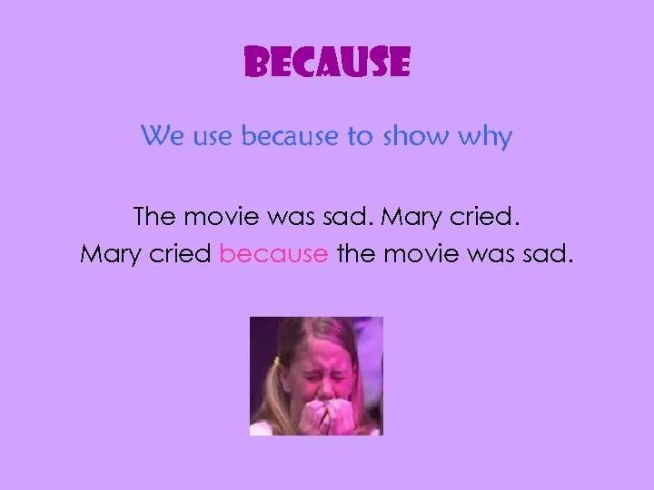 because We use because to show why The movie was sad. Mary cried because