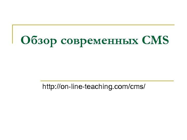 Обзор современных CMS http: //on-line-teaching. com/cms/