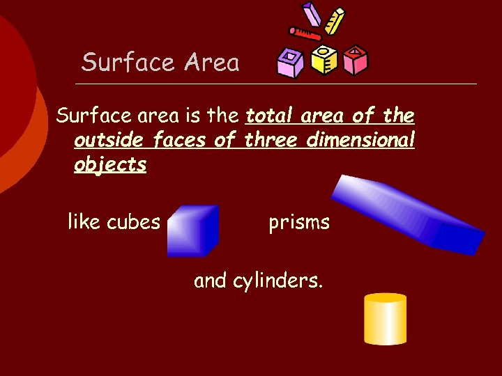 Surface Area Surface area is the total area of the outside faces of three