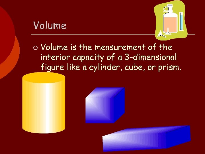 Volume ¡ Volume is the measurement of the interior capacity of a 3 -dimensional