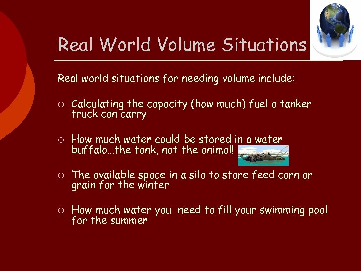Real World Volume Situations Real world situations for needing volume include: ¡ Calculating the