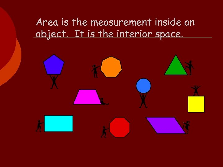 Area is the measurement inside an object. It is the interior space.