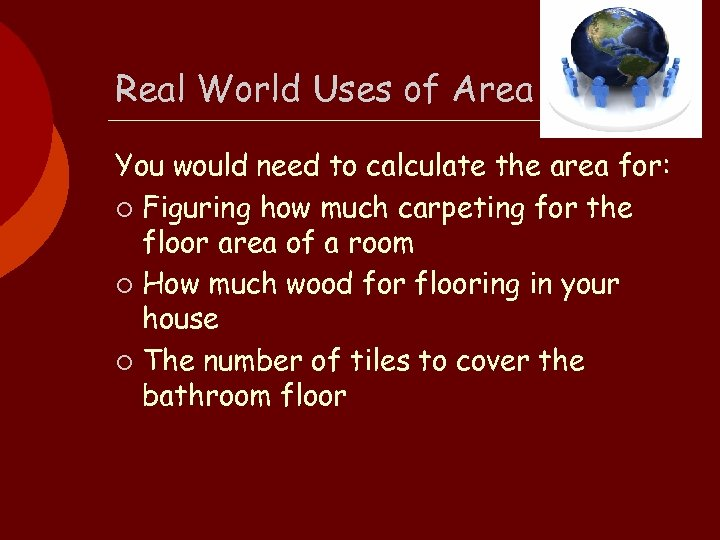 Real World Uses of Area You would need to calculate the area for: ¡