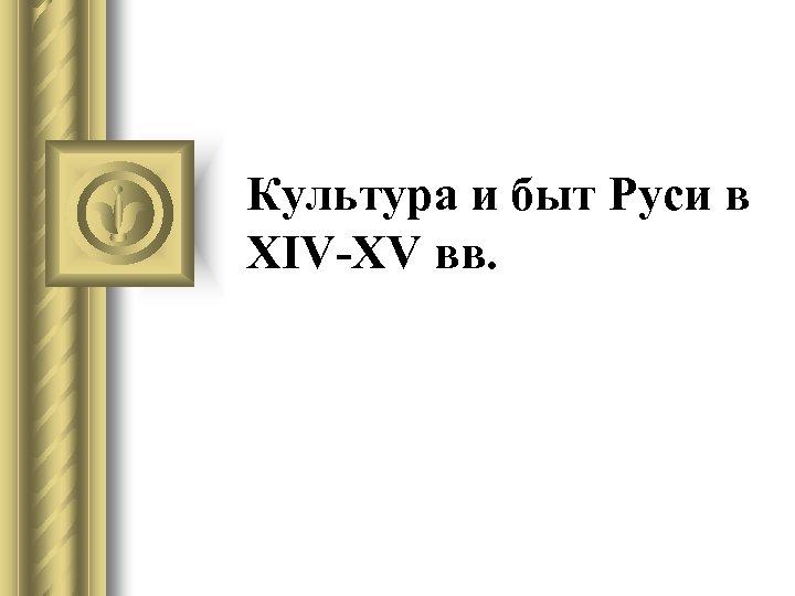 Культура и быт Руси в XIV-XV вв.
