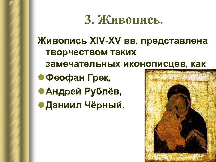 3. Живопись XIV-XV вв. представлена творчеством таких замечательных иконописцев, как l Феофан Грек, l