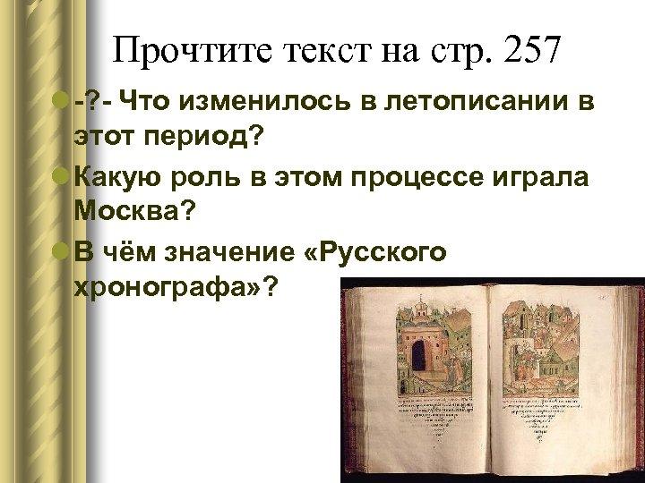 Прочтите текст на стр. 257 l -? - Что изменилось в летописании в этот