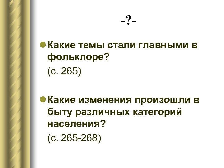-? l Какие темы стали главными в фольклоре? (с. 265) l Какие изменения произошли