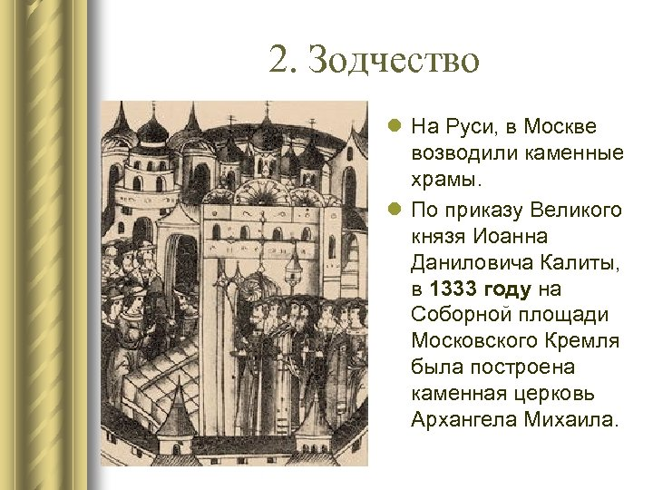 2. Зодчество l На Руси, в Москве возводили каменные храмы. l По приказу Великого