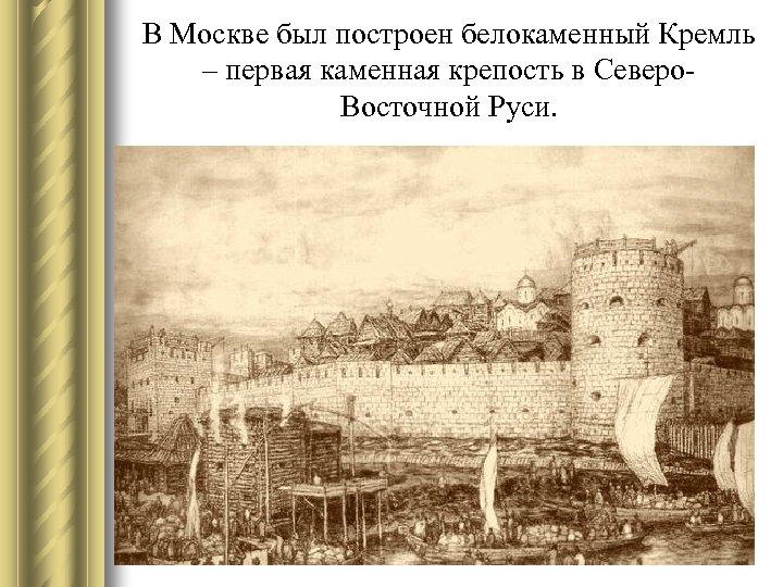 В Москве был построен белокаменный Кремль – первая каменная крепость в Северо. Восточной Руси.