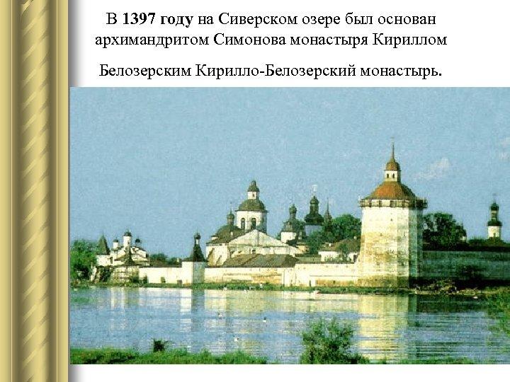В 1397 году на Сиверском озере был основан архимандритом Симонова монастыря Кириллом Белозерским Кирилло-Белозерский