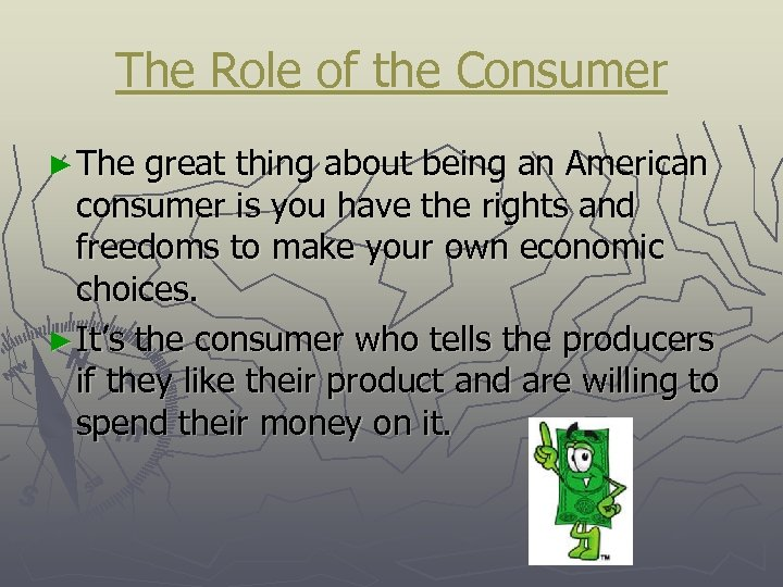 The Role of the Consumer ► The great thing about being an American consumer