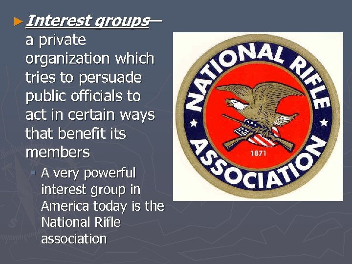 ► Interest groups— a private organization which tries to persuade public officials to act
