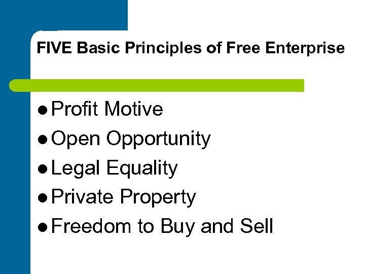 FIVE Basic Principles of Free Enterprise l Profit Motive l Open Opportunity l Legal