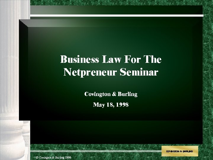 Business Law For The Netpreneur Seminar Covington & Burling May 18, 1998 COVINGTON &
