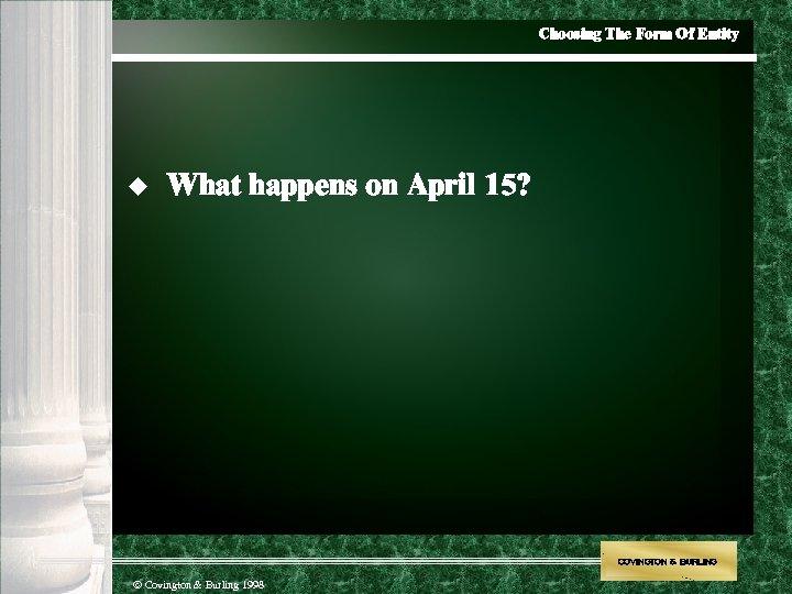 Choosing The Form Of Entity u What happens on April 15? COVINGTON & BURLING