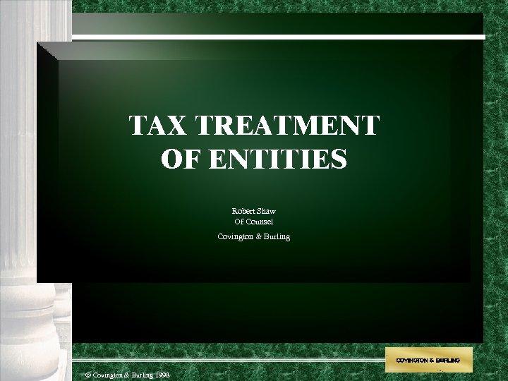 TAX TREATMENT OF ENTITIES Robert Shaw Of Counsel Covington & Burling COVINGTON & BURLING