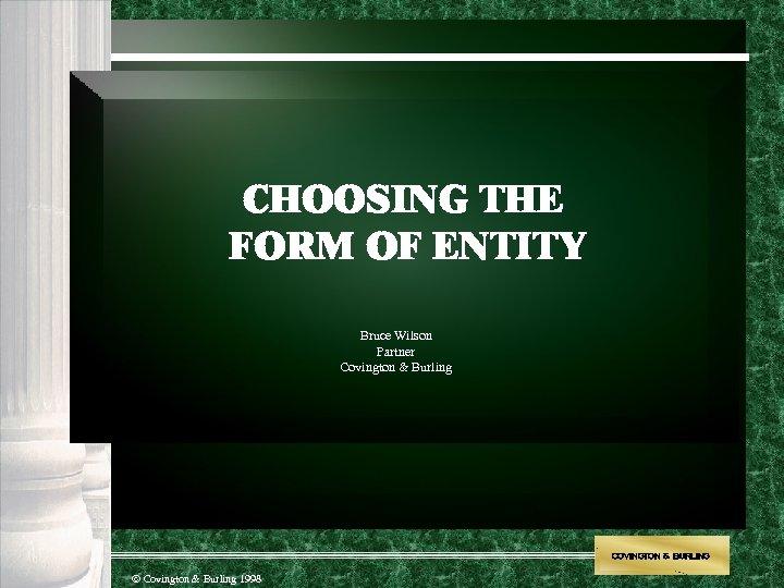 CHOOSING THE FORM OF ENTITY Bruce Wilson Partner Covington & Burling COVINGTON & BURLING