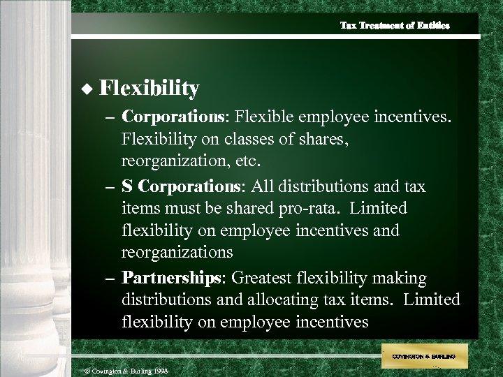 Tax Treatment of Entities u Flexibility – Corporations: Flexible employee incentives. Flexibility on classes