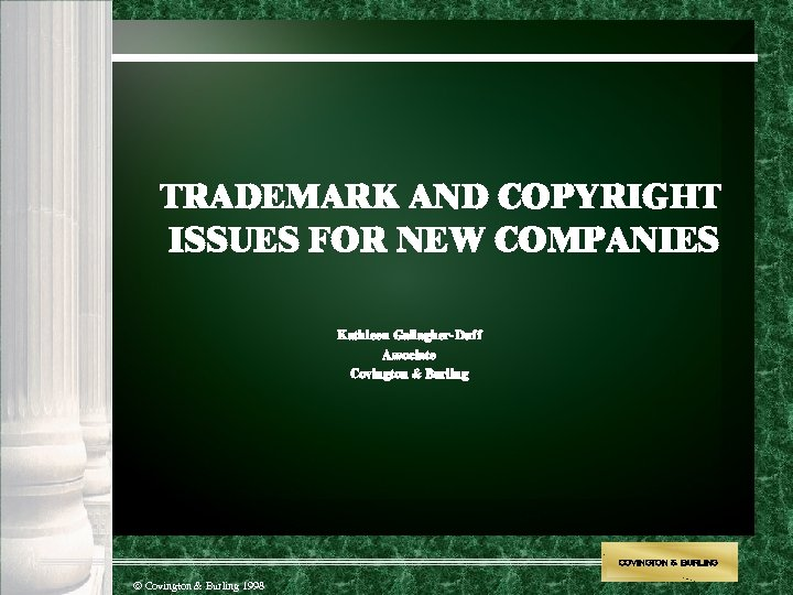 TRADEMARK AND COPYRIGHT ISSUES FOR NEW COMPANIES Kathleen Gallagher-Duff Associate Covington & Burling COVINGTON