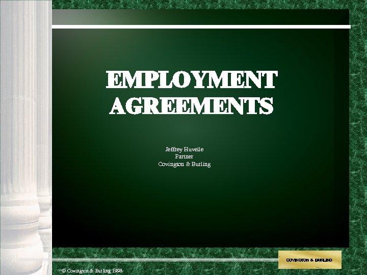 EMPLOYMENT AGREEMENTS Jeffrey Huvelle Partner Covington & Burling COVINGTON & BURLING Covington & Burling