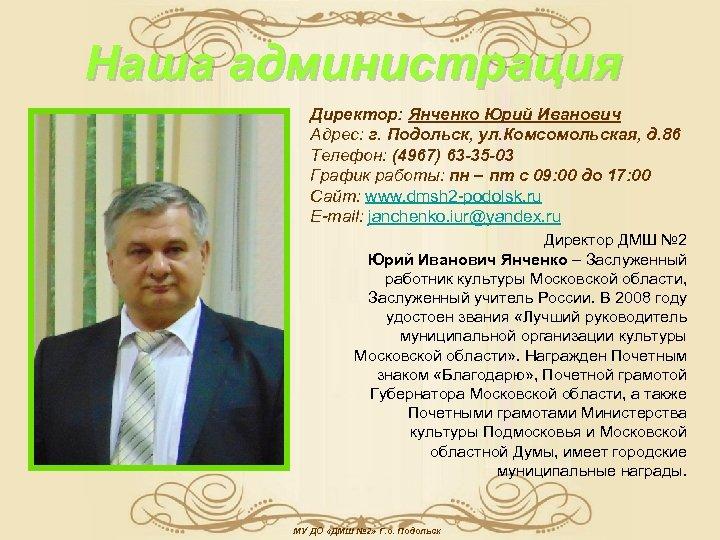Наша администрация Директор: Янченко Юрий Иванович Адрес: г. Подольск, ул. Комсомольская, д. 86 Телефон: