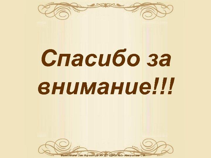Спасибо за внимание!!! Выполнила: Зам. директора МУ ДО «ДМШ № 2» Мамушкина О. И.