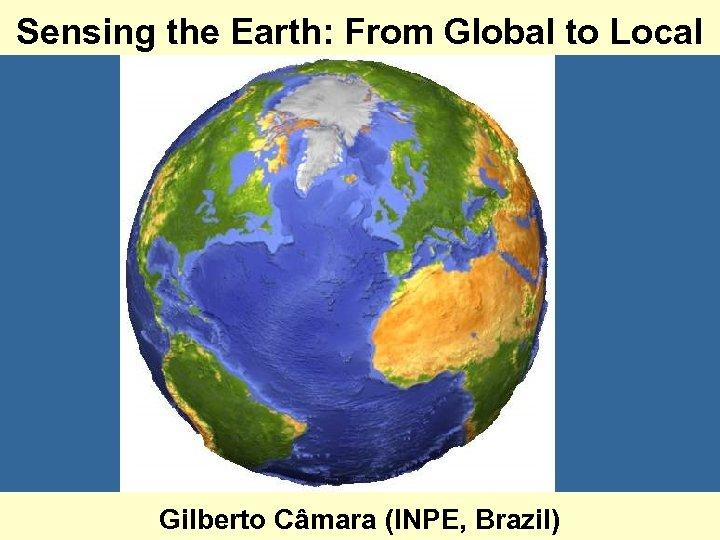 Sensing the Earth: From Global to Local Gilberto Câmara (INPE, Brazil)