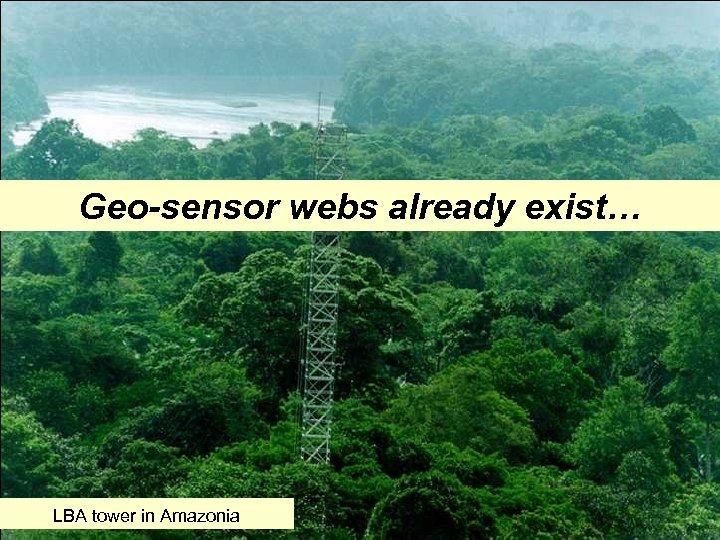 Geo-sensor webs already exist… LBA tower in Amazonia