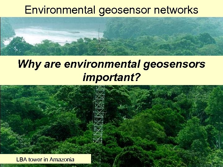 Environmental geosensor networks Why are environmental geosensors important? LBA tower in Amazonia